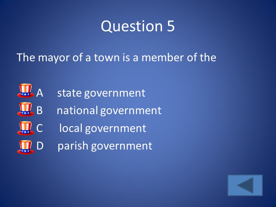Question 5 The mayor of a town is a member of the A state government B national government C local government D parish government