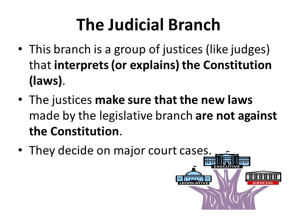 The Judicial Branch This branch is a group of justices (like judges) that interprets (or explains) the Constitution (laws).