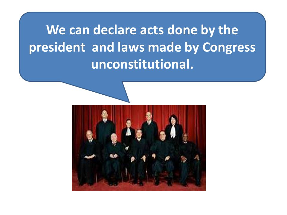 We can declare acts done by the president and laws made by Congress unconstitutional.