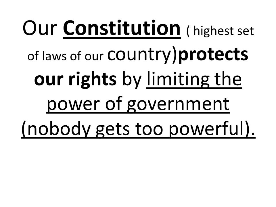 Our Constitution ( highest set of laws of our country)protects our rights by limiting the power of government (nobody gets too powerful).
