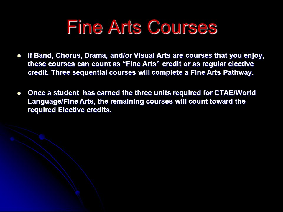 If Band, Chorus, Drama, and/or Visual Arts are courses that you enjoy, these courses can count as Fine Arts credit or as regular elective credit. Three sequential courses will complete a Fine Arts Pathway.