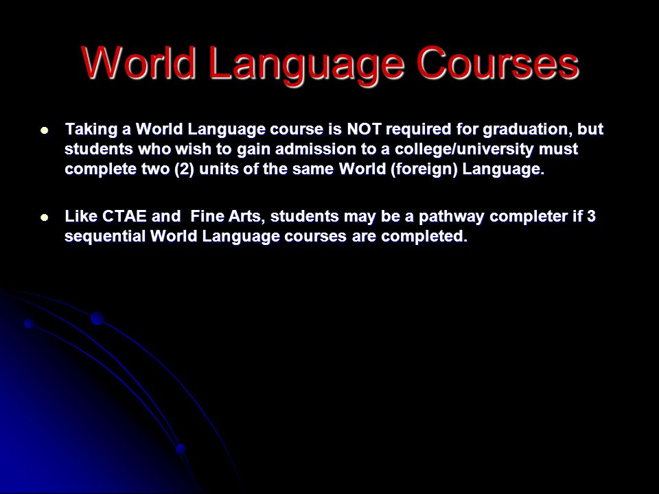 Taking a World Language course is NOT required for graduation, but students who wish to gain admission to a college/university must complete two (2) units of the same World (foreign) Language.