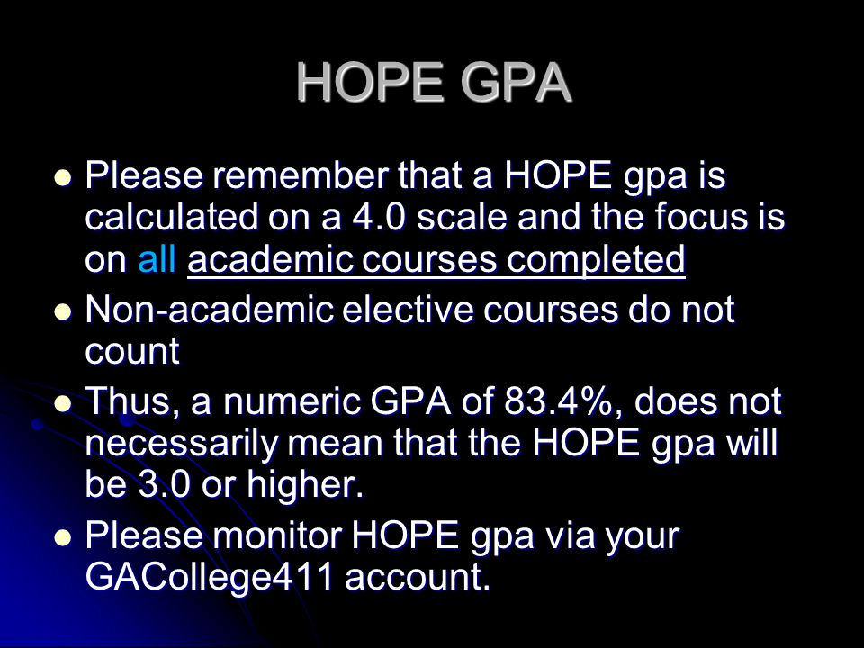 HOPE GPA Please remember that a HOPE gpa is calculated on a 4.0 scale and the focus is on all academic courses completed.