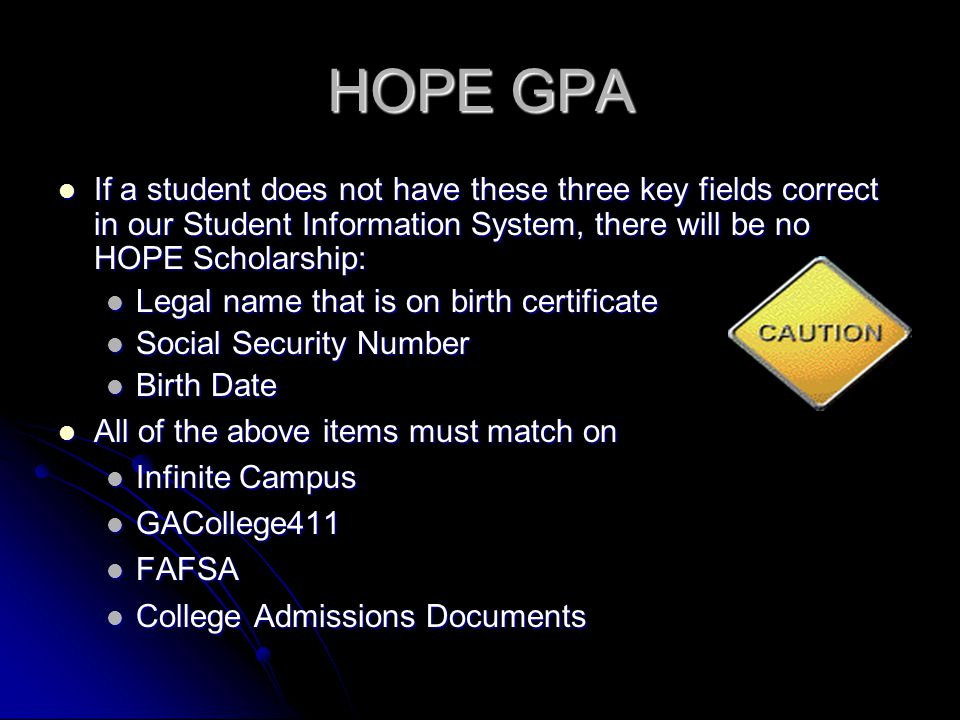 HOPE GPA If a student does not have these three key fields correct in our Student Information System, there will be no HOPE Scholarship: