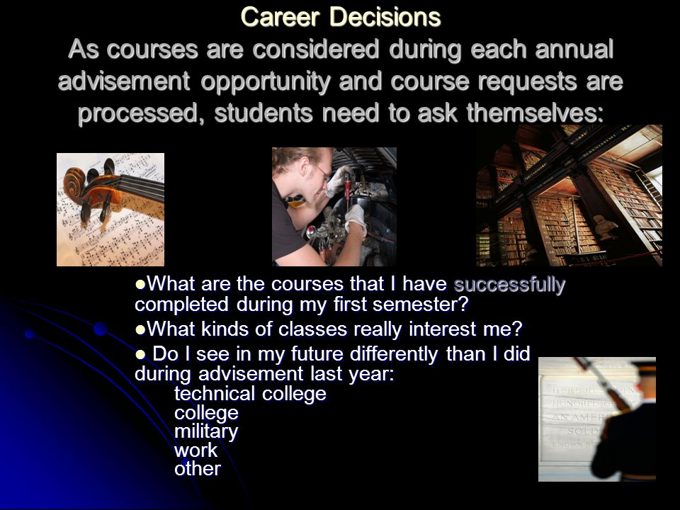 Career Decisions As courses are considered during each annual advisement opportunity and course requests are processed, students need to ask themselves: