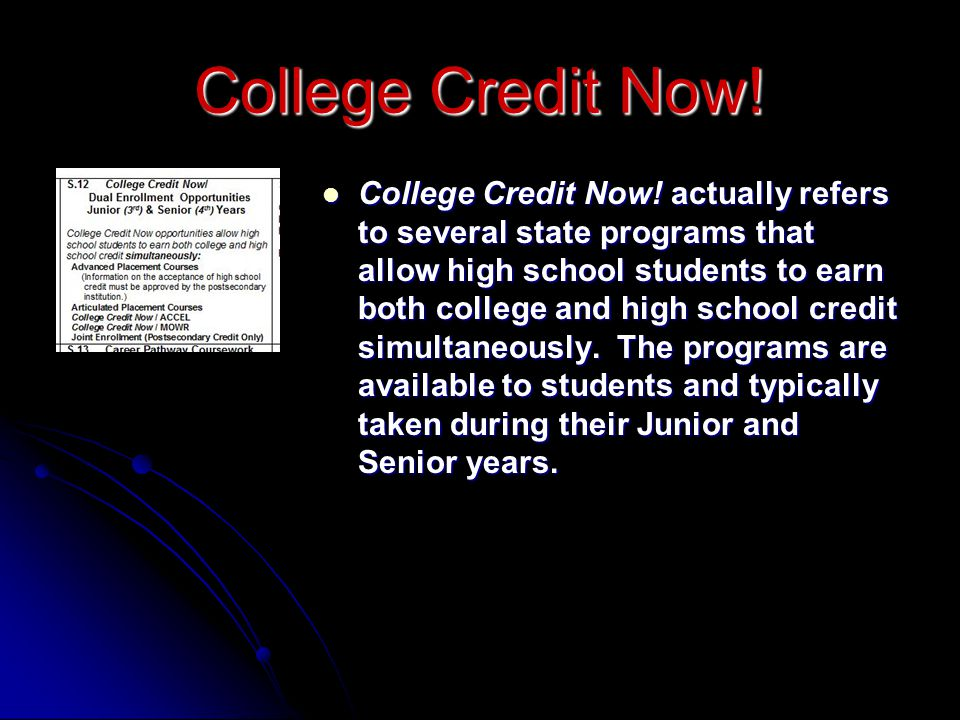 College Credit Now! actually refers to several state programs that allow high school students to earn both college and high school credit simultaneously. The programs are available to students and typically taken during their Junior and Senior years.