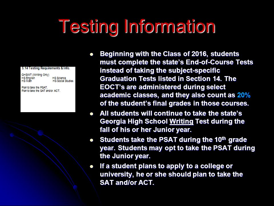 Beginning with the Class of 2016, students must complete the state's End-of-Course Tests instead of taking the subject-specific Graduation Tests listed in Section 14. The EOCT's are administered during select academic classes, and they also count as 20% of the student's final grades in those courses.
