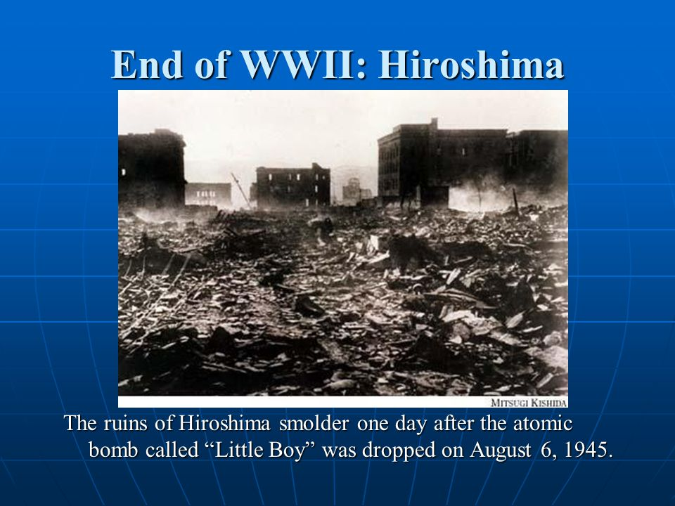 End of WWII: Hiroshima The ruins of Hiroshima smolder one day after the atomic bomb called Little Boy was dropped on August 6, 1945.