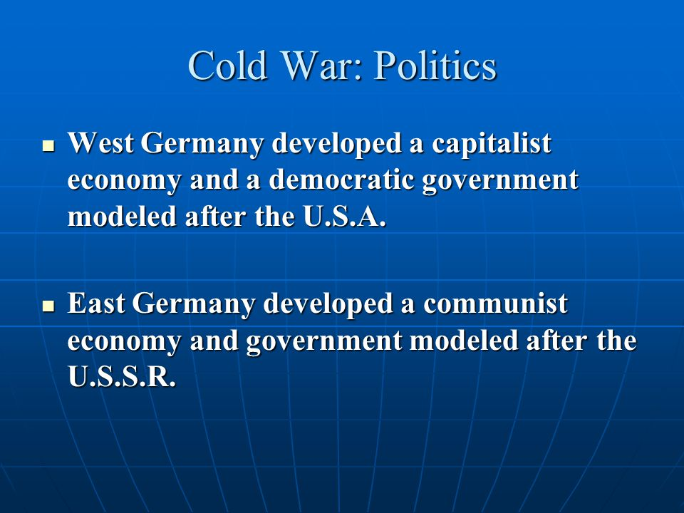 Cold War: Politics West Germany developed a capitalist economy and a democratic government modeled after the U.S.A.