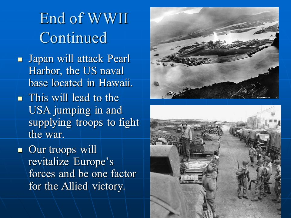 End of WWII Continued Japan will attack Pearl Harbor, the US naval base located in Hawaii.