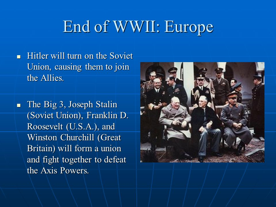 End of WWII: Europe Hitler will turn on the Soviet Union, causing them to join the Allies.