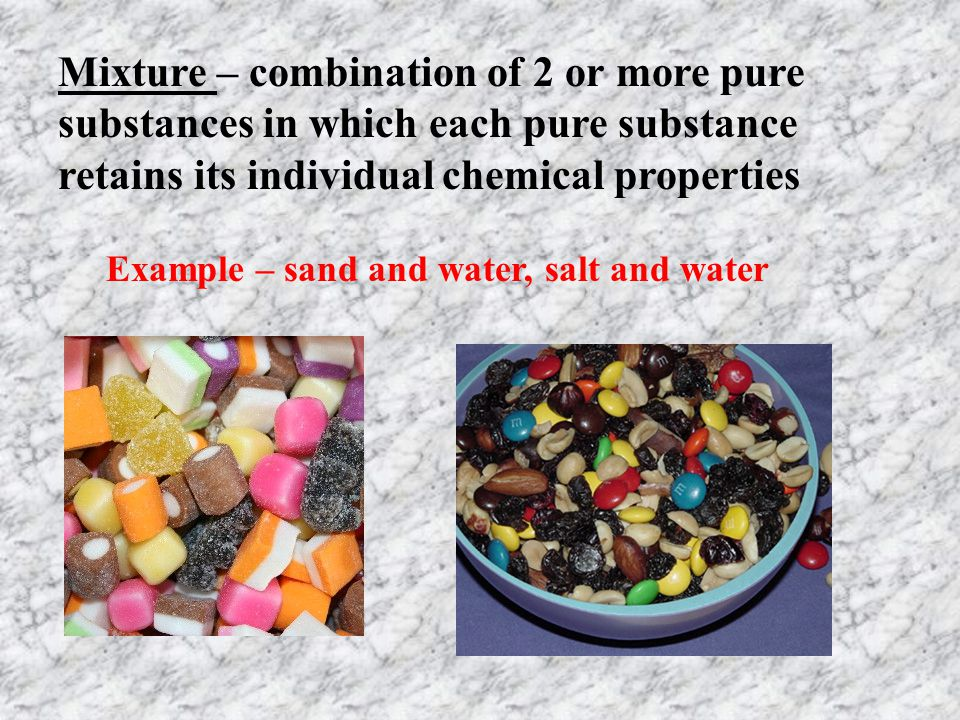 Mixture – combination of 2 or more pure substances in which each pure substance retains its individual chemical properties