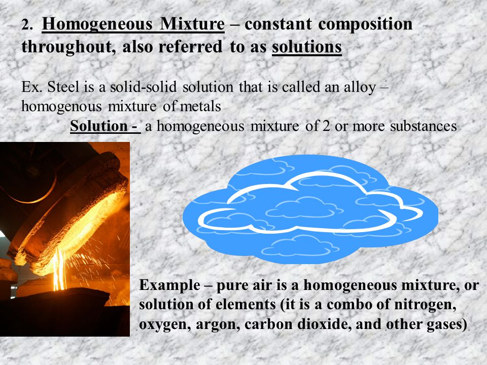 2. Homogeneous Mixture – constant composition throughout, also referred to as solutions
