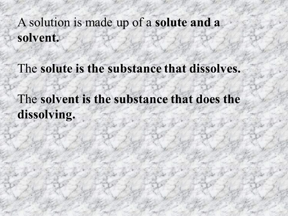 A solution is made up of a solute and a solvent.