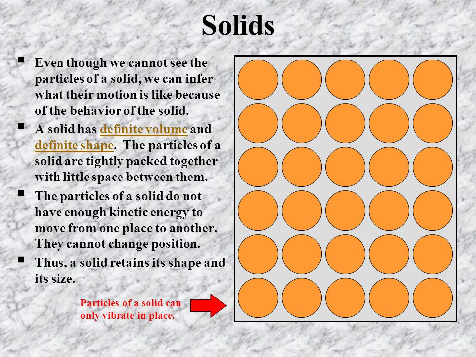 Solids Even though we cannot see the particles of a solid, we can infer what their motion is like because of the behavior of the solid.