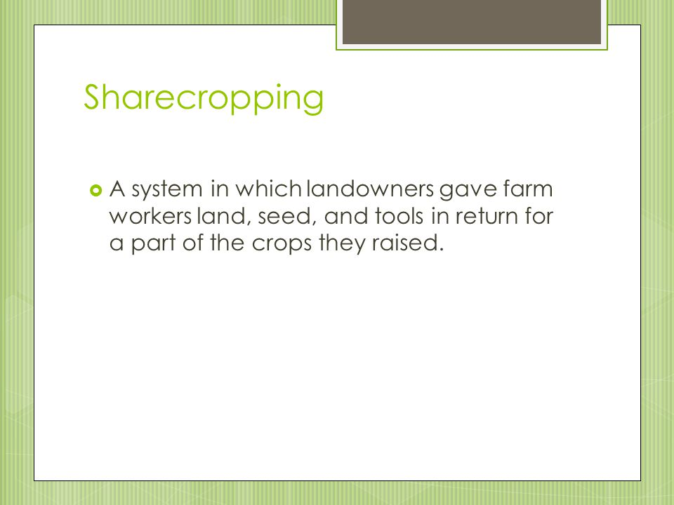 Sharecropping A system in which landowners gave farm workers land, seed, and tools in return for a part of the crops they raised.