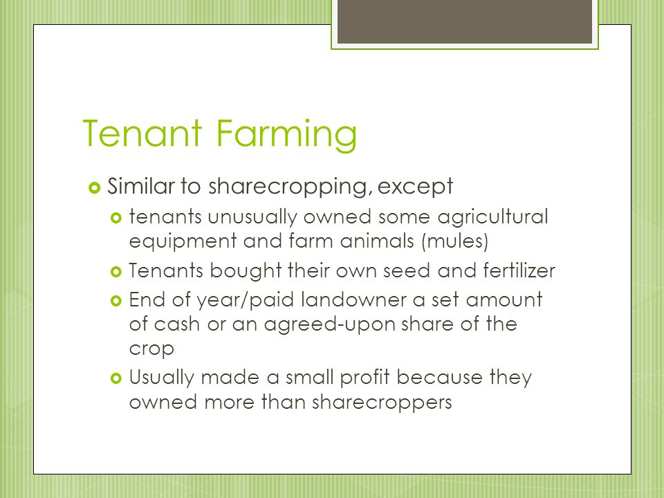 Tenant Farming Similar to sharecropping, except