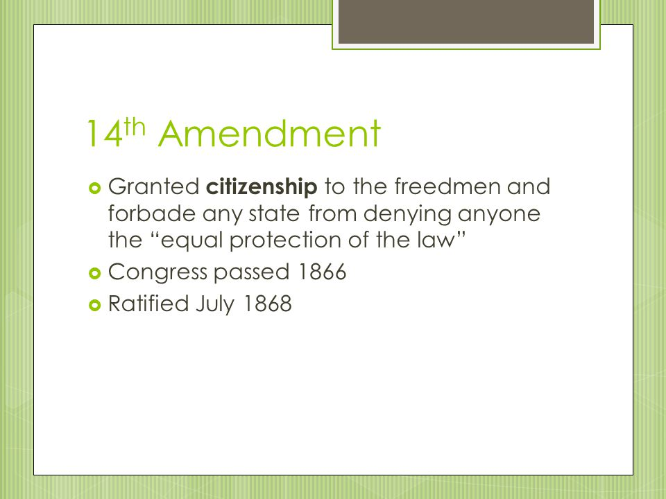 14th Amendment Granted citizenship to the freedmen and forbade any state from denying anyone the equal protection of the law