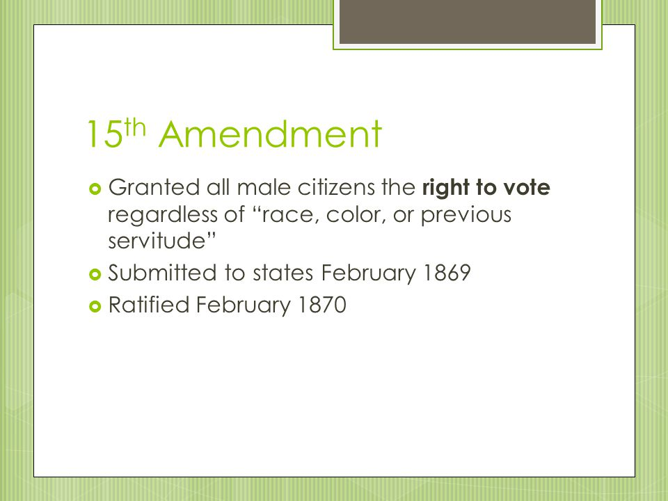 15th Amendment Granted all male citizens the right to vote regardless of race, color, or previous servitude