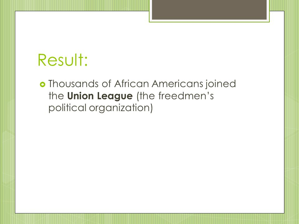 Result: Thousands of African Americans joined the Union League (the freedmen's political organization)
