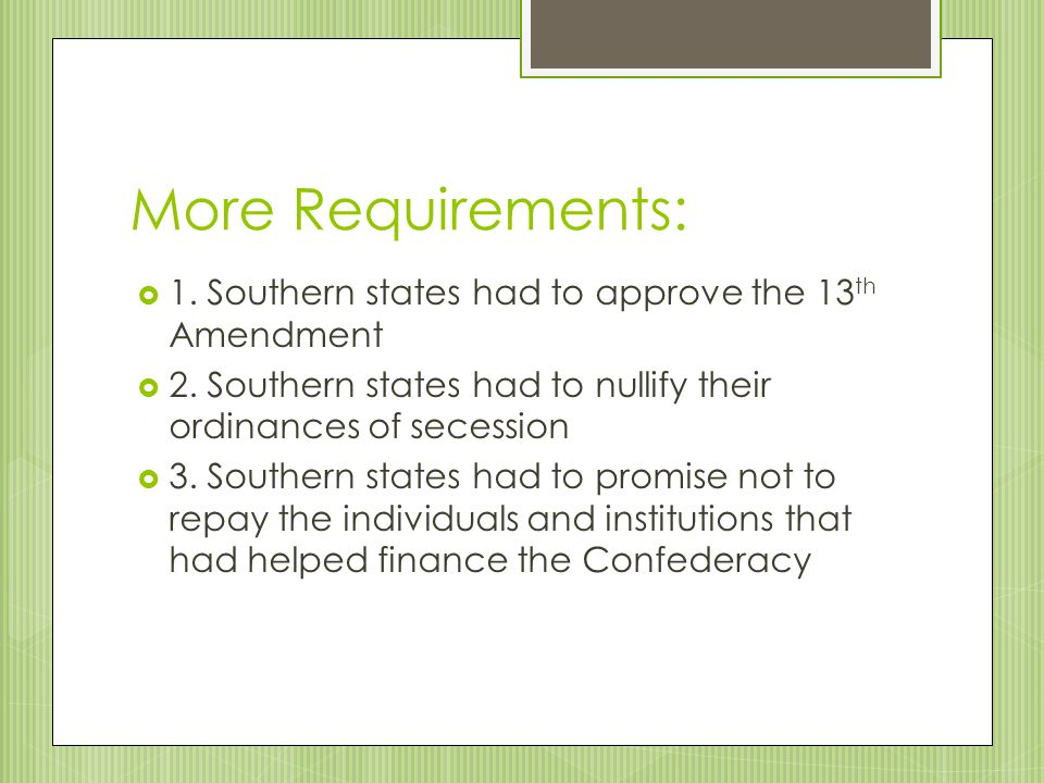 More Requirements: 1. Southern states had to approve the 13th Amendment. 2. Southern states had to nullify their ordinances of secession.