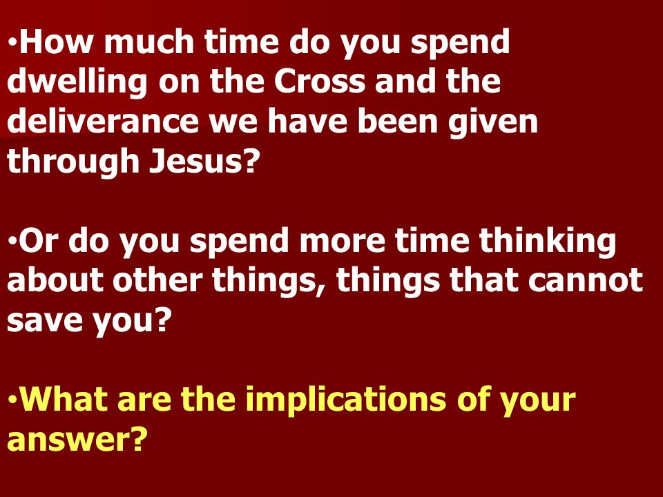 How much time do you spend dwelling on the Cross and the deliverance we have been given through Jesus