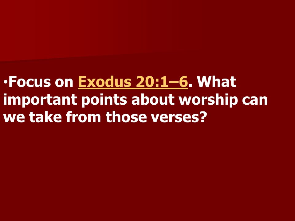Focus on Exodus 20:1–6. What important points about worship can we take from those verses