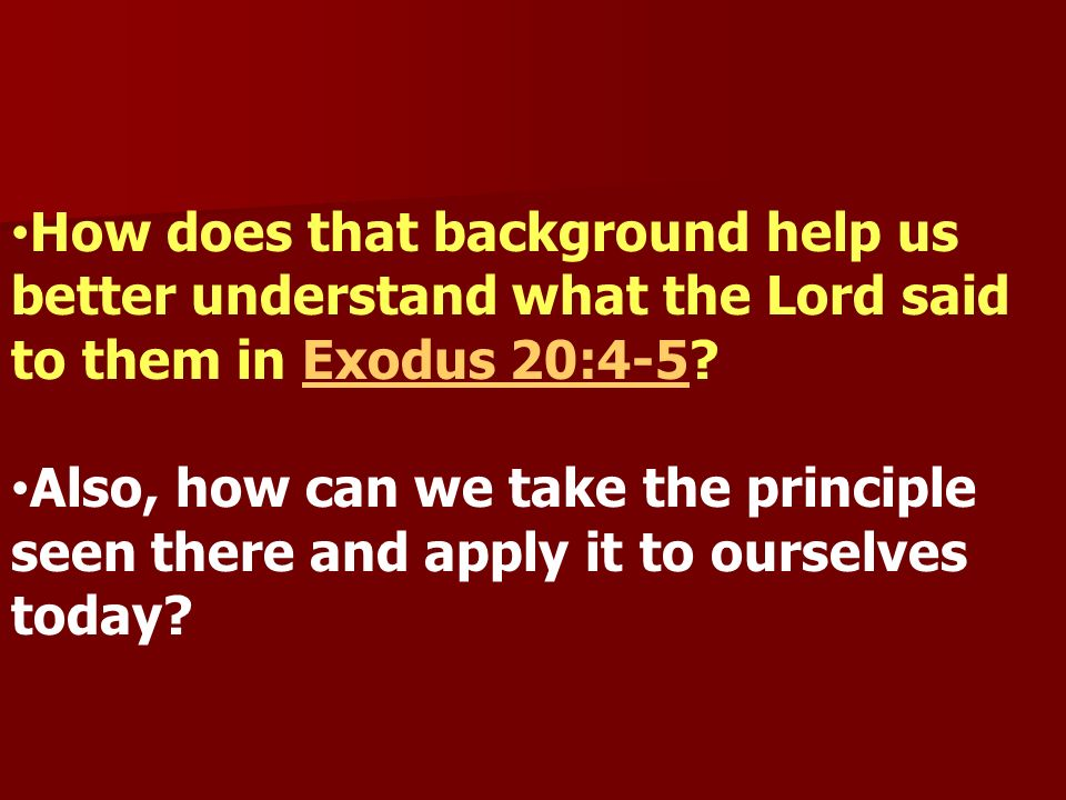 How does that background help us better understand what the Lord said to them in Exodus 20:4-5