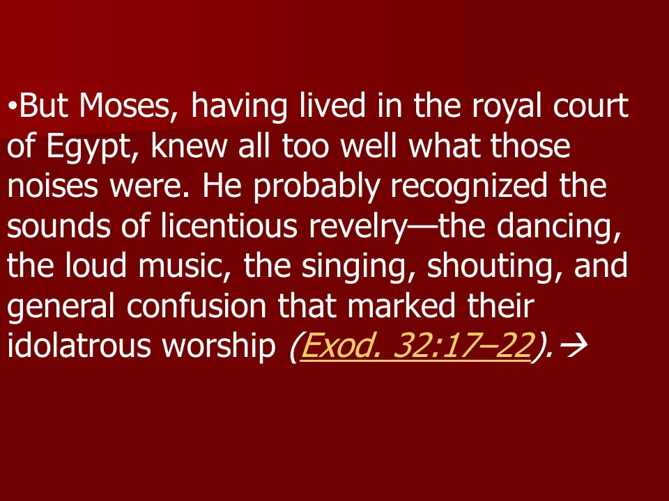 But Moses, having lived in the royal court of Egypt, knew all too well what those noises were.