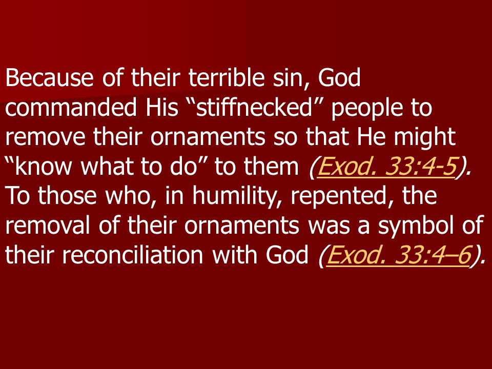 Because of their terrible sin, God commanded His stiffnecked people to remove their ornaments so that He might know what to do to them (Exod.