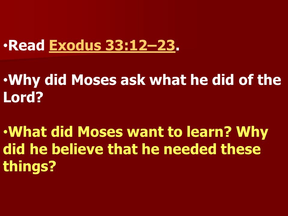 Read Exodus 33:12–23. Why did Moses ask what he did of the Lord.
