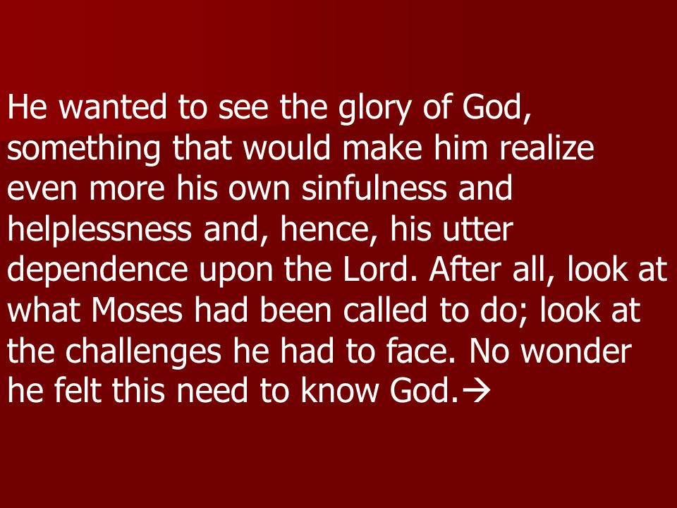 He wanted to see the glory of God, something that would make him realize even more his own sinfulness and helplessness and, hence, his utter dependence upon the Lord.