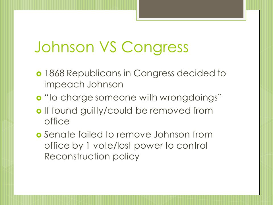 Johnson VS Congress 1868 Republicans in Congress decided to impeach Johnson. to charge someone with wrongdoings