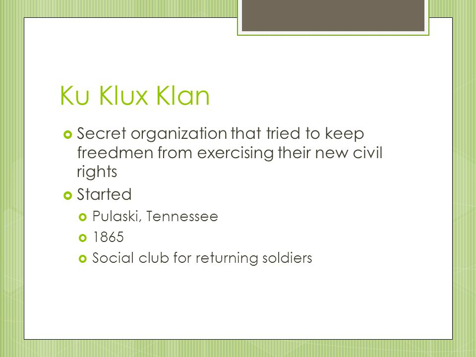 Ku Klux Klan Secret organization that tried to keep freedmen from exercising their new civil rights.