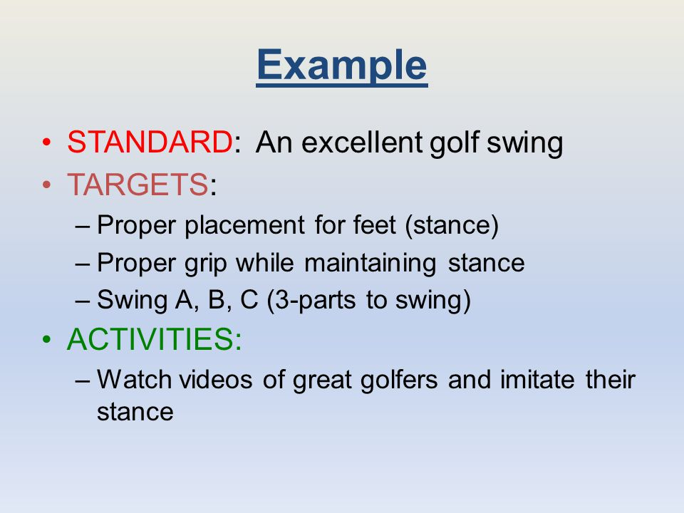 Example STANDARD: An excellent golf swing TARGETS: ACTIVITIES: