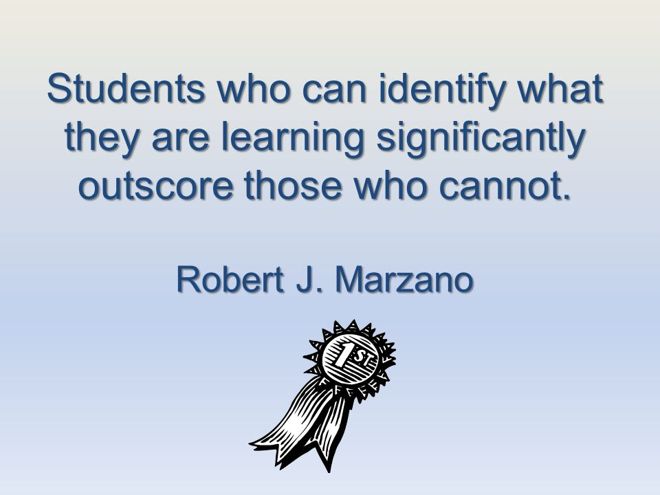 Students who can identify what they are learning significantly outscore those who cannot. Robert J. Marzano