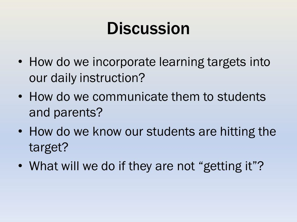 Discussion How do we incorporate learning targets into our daily instruction How do we communicate them to students and parents