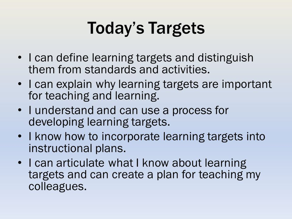 Today's Targets I can define learning targets and distinguish them from standards and activities.