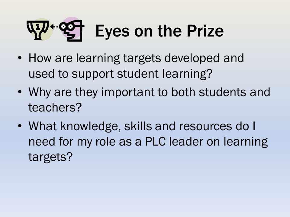 Eyes on the Prize How are learning targets developed and used to support student learning Why are they important to both students and teachers