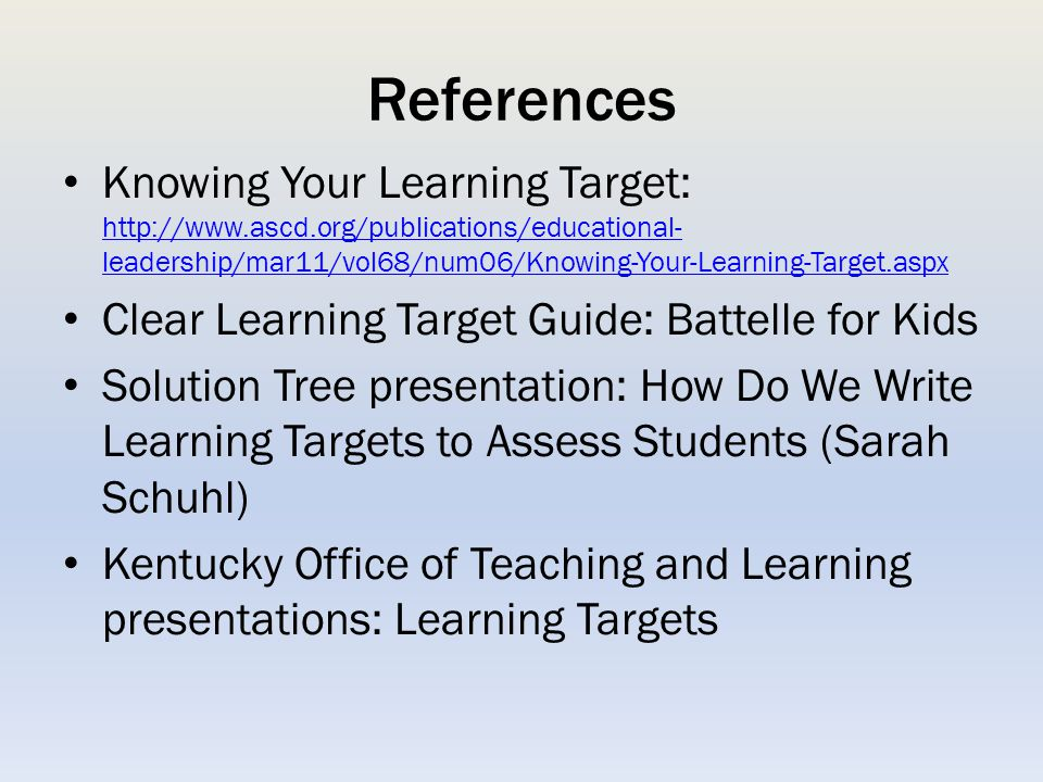 References Knowing Your Learning Target: http://www.ascd.org/publications/educational-leadership/mar11/vol68/num06/Knowing-Your-Learning-Target.aspx.