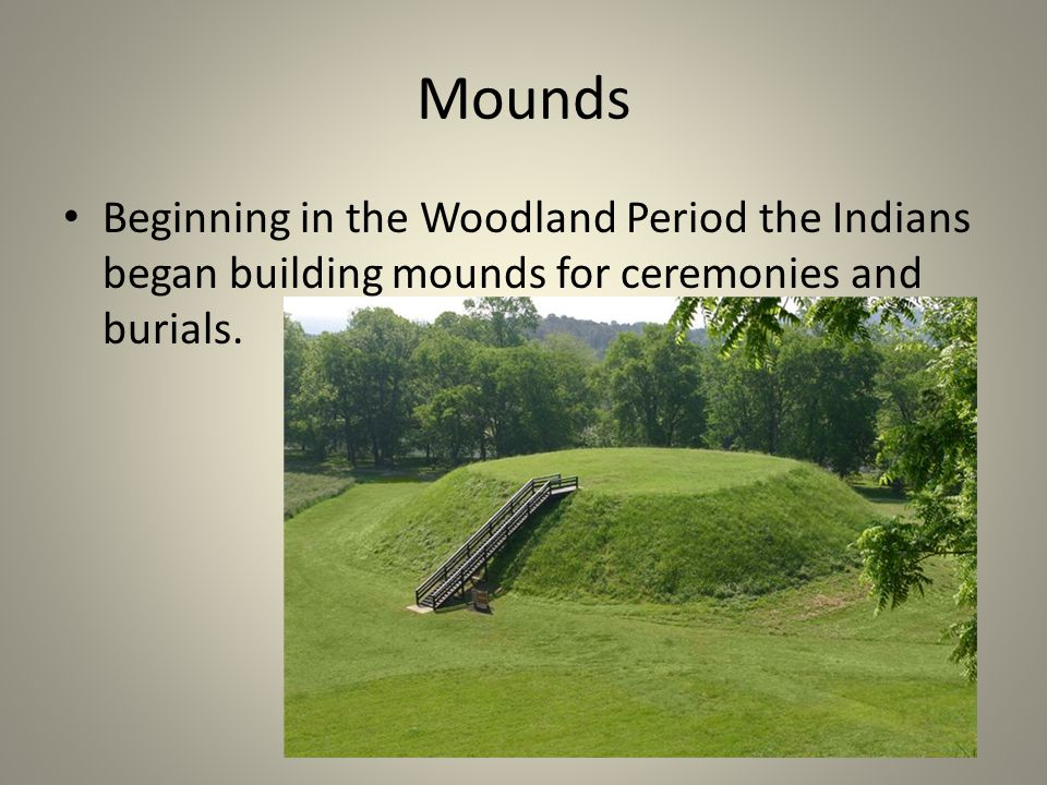 Mounds Beginning in the Woodland Period the Indians began building mounds for ceremonies and burials.