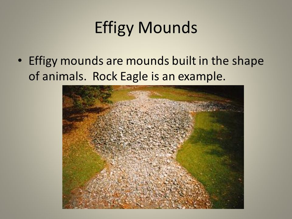 Effigy Mounds Effigy mounds are mounds built in the shape of animals. Rock Eagle is an example.