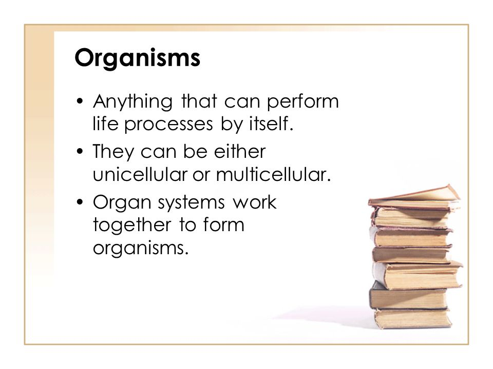 Organisms Anything that can perform life processes by itself.