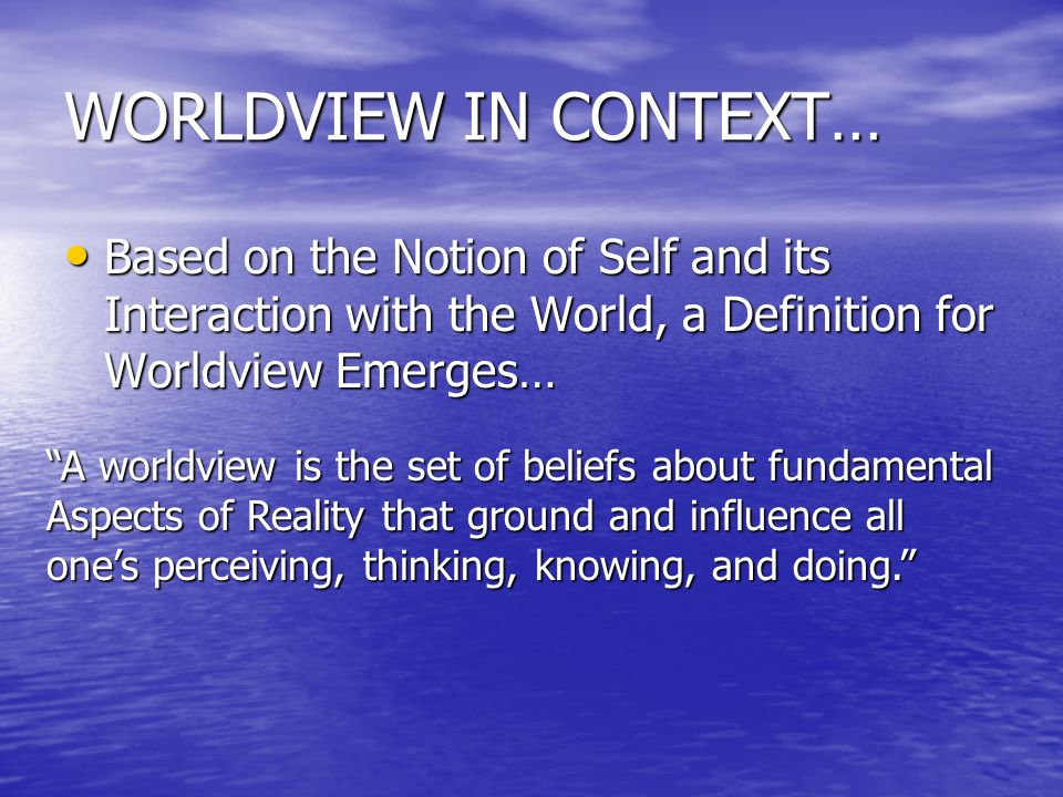 WORLDVIEW IN CONTEXT… Based on the Notion of Self and its Interaction with the World, a Definition for Worldview Emerges…