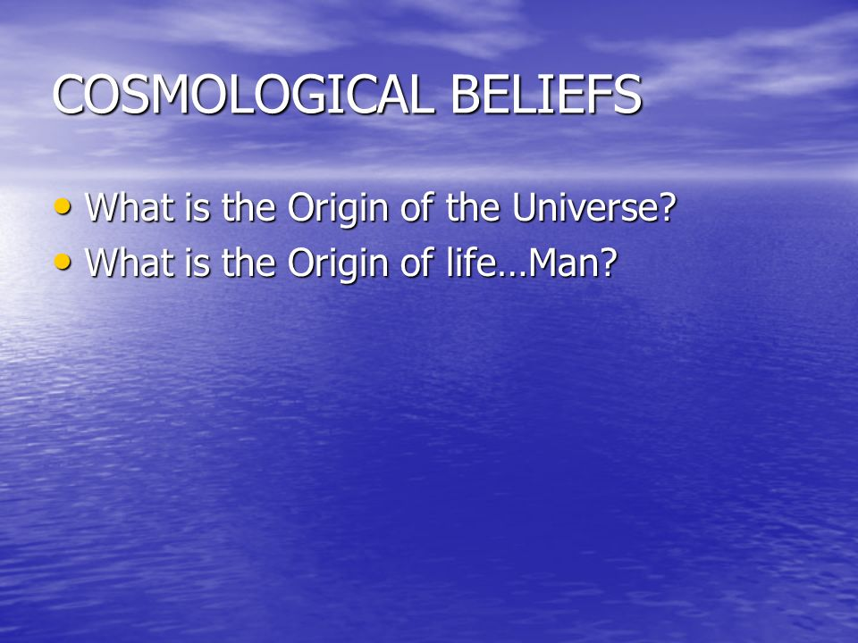 COSMOLOGICAL BELIEFS What is the Origin of the Universe