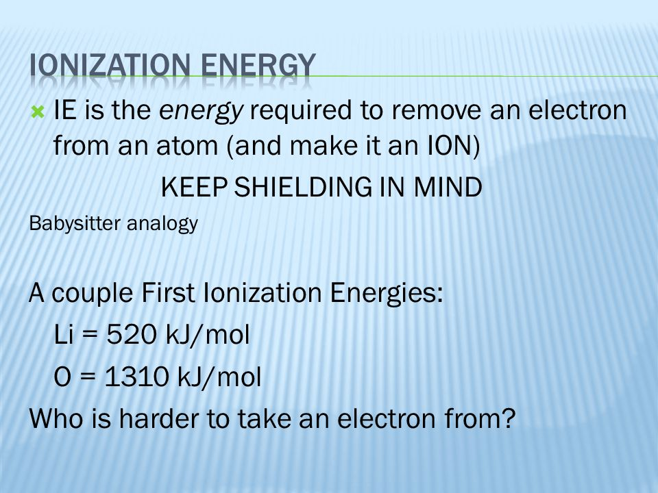 Ionization energy IE is the energy required to remove an electron from an atom (and make it an ION)