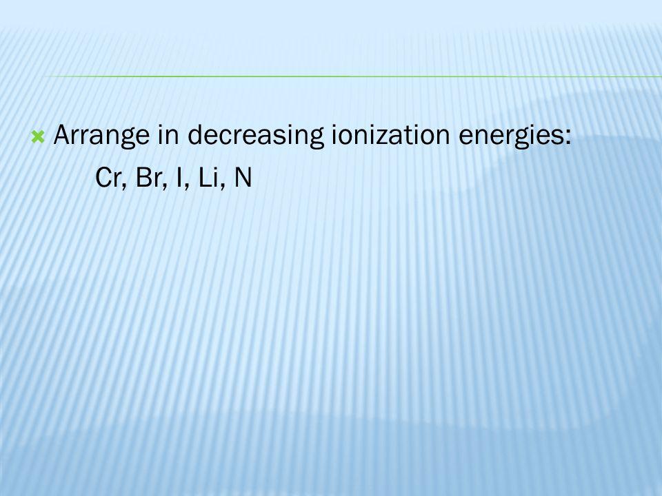 Arrange in decreasing ionization energies: