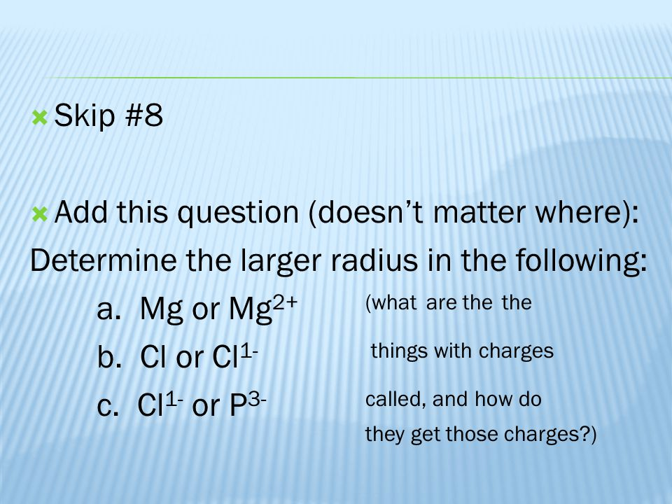 Skip #8 Add this question (doesn't matter where): Determine the larger radius in the following: a. Mg or Mg2+ (what are the the.