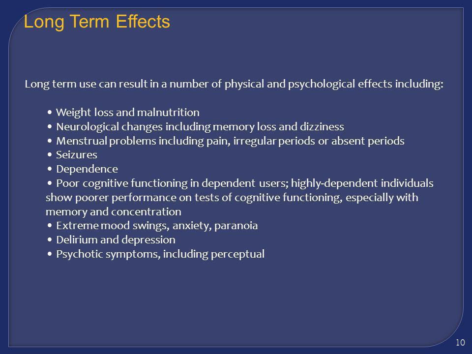 Long Term Effects Long term use can result in a number of physical and psychological effects including: