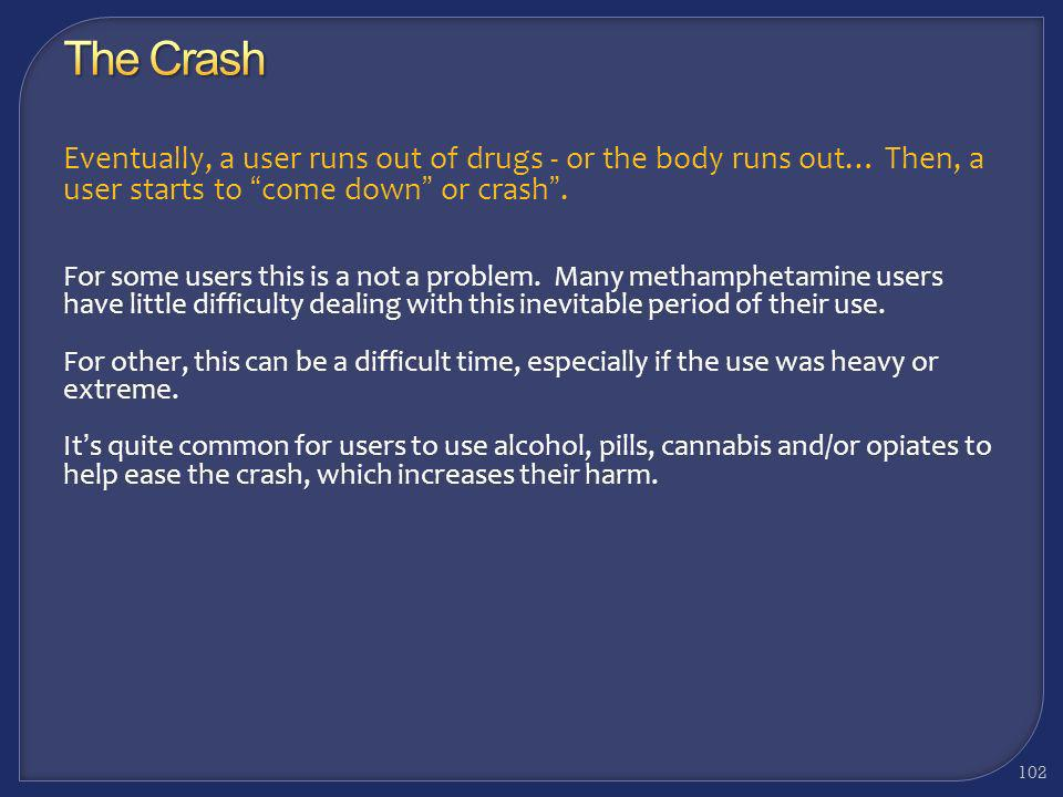 The Crash Eventually, a user runs out of drugs - or the body runs out… Then, a user starts to come down or crash .